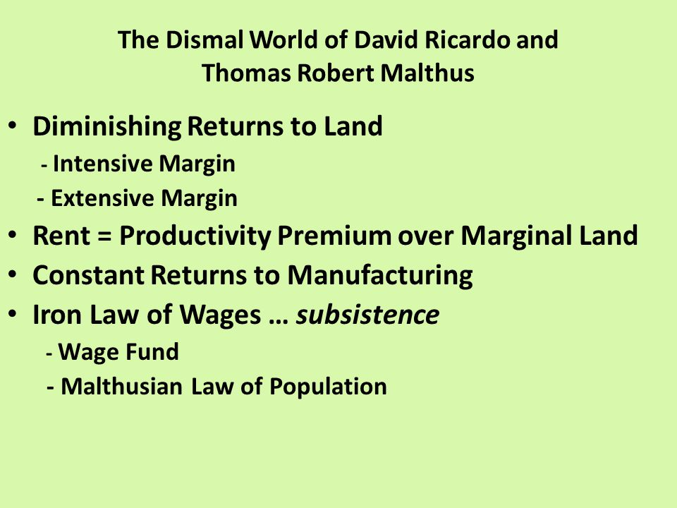 The Dismal World of David Ricardo and Thomas Robert Malthus Diminishing Returns to Land - Intensive Margin - Extensive Margin Rent = Productivity Premium over Marginal Land Constant Returns to Manufacturing Iron Law of Wages … subsistence - Wage Fund - Malthusian Law of Population
