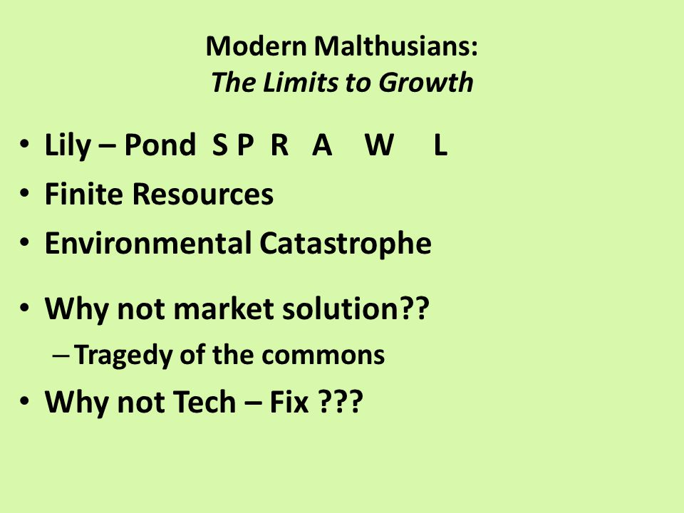 Modern Malthusians: The Limits to Growth Lily – Pond S P R A W L Finite Resources Environmental Catastrophe Why not market solution .