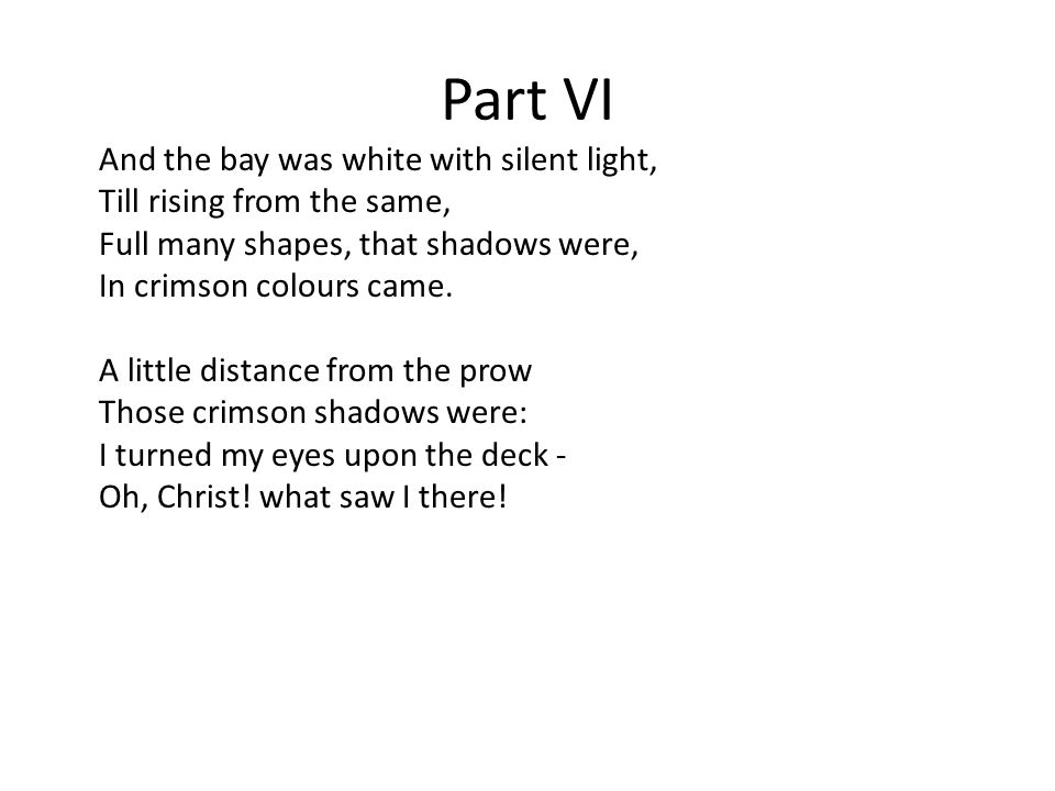 Part VI And the bay was white with silent light, Till rising from the same, Full many shapes, that shadows were, In crimson colours came.