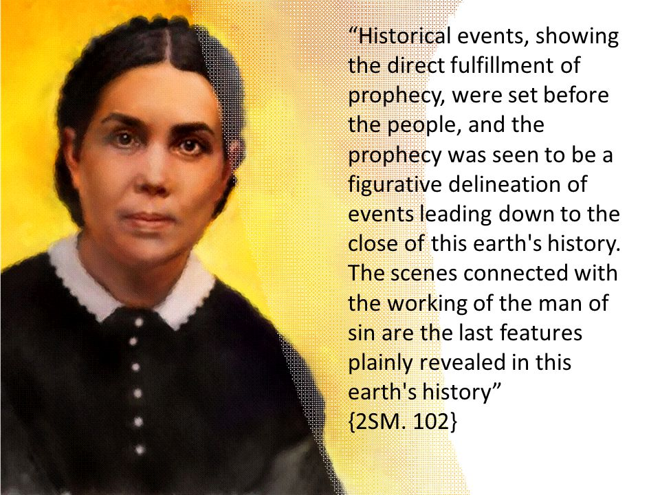 Historical events, showing the direct fulfillment of prophecy, were set before the people, and the prophecy was seen to be a figurative delineation of events leading down to the close of this earth s history.