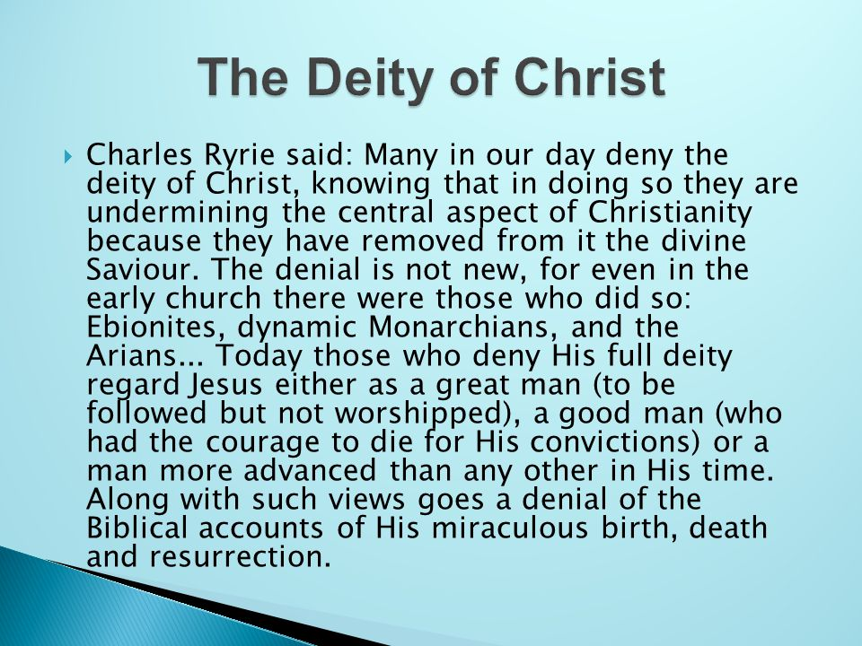  Charles Ryrie said: Many in our day deny the deity of Christ, knowing that in doing so they are undermining the central aspect of Christianity because they have removed from it the divine Saviour.