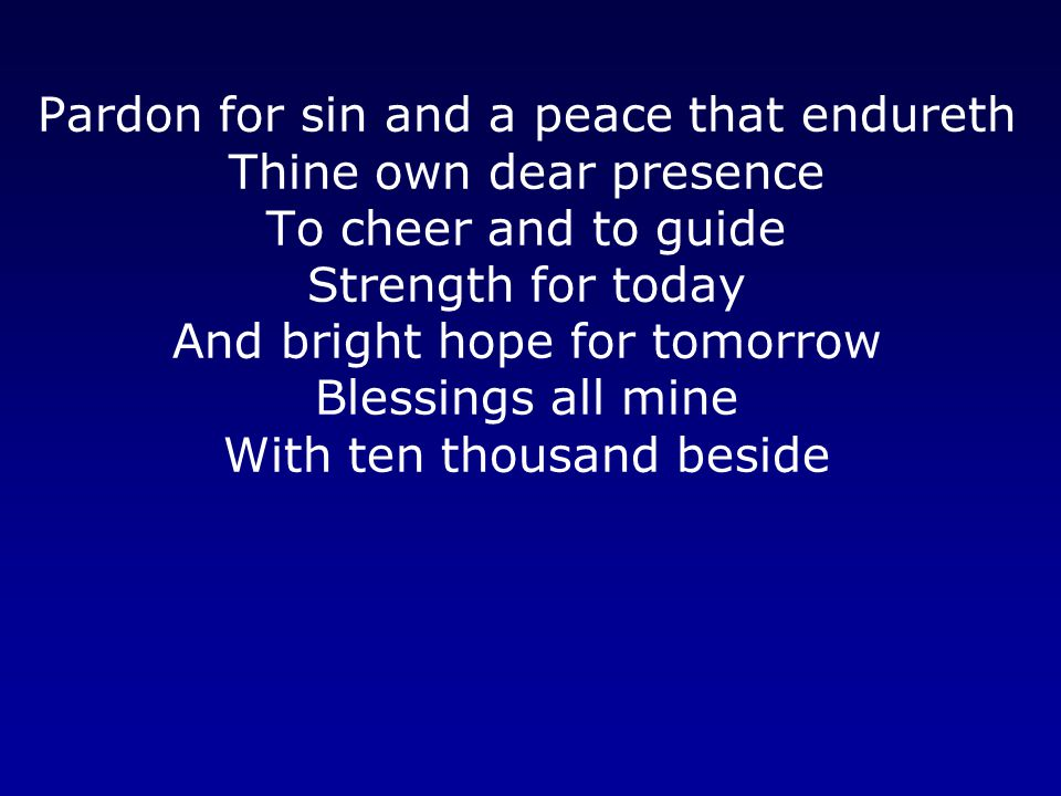 Pardon for sin and a peace that endureth Thine own dear presence To cheer and to guide Strength for today And bright hope for tomorrow Blessings all m