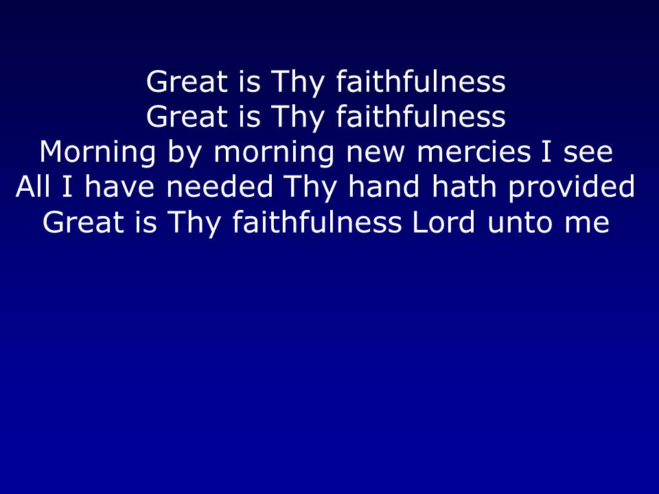 Great is Thy faithfulness Morning by morning new mercies I see All I have needed Thy hand hath provided Great is Thy faithfulness Lord unto me