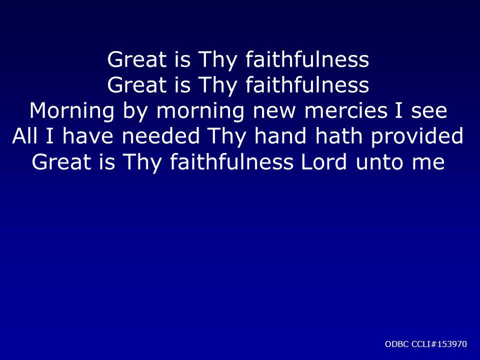 Great is Thy faithfulness Morning by morning new mercies I see All I have needed Thy hand hath provided Great is Thy faithfulness Lord unto me ODBC CCLI#153970
