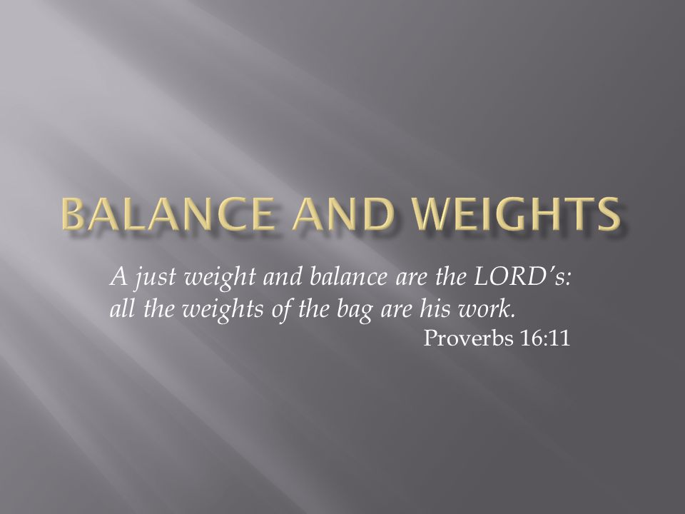 A just weight and balance are the LORD's: all the weights of the bag are his work. Proverbs 16:11