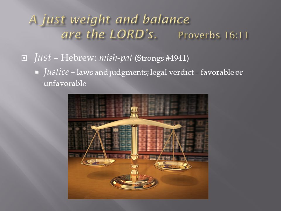  Just – Hebrew: mish-pat (Strongs #4941)  Justice – laws and judgments; legal verdict – favorable or unfavorable