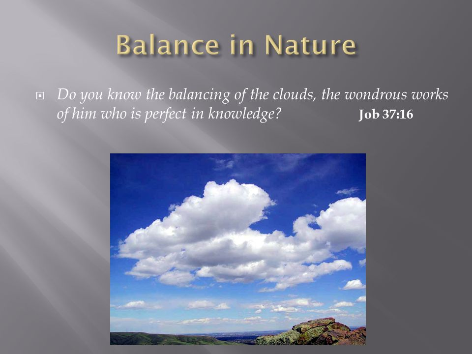  Do you know the balancing of the clouds, the wondrous works of him who is perfect in knowledge.
