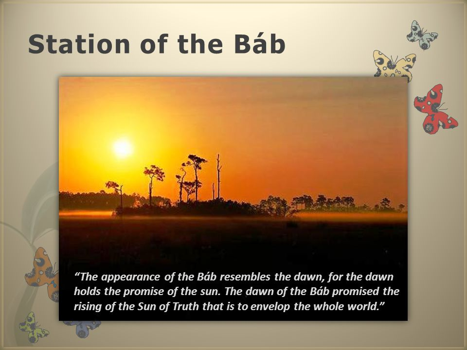 Station of the Báb The appearance of the Báb resembles the dawn, for the dawn holds the promise of the sun.