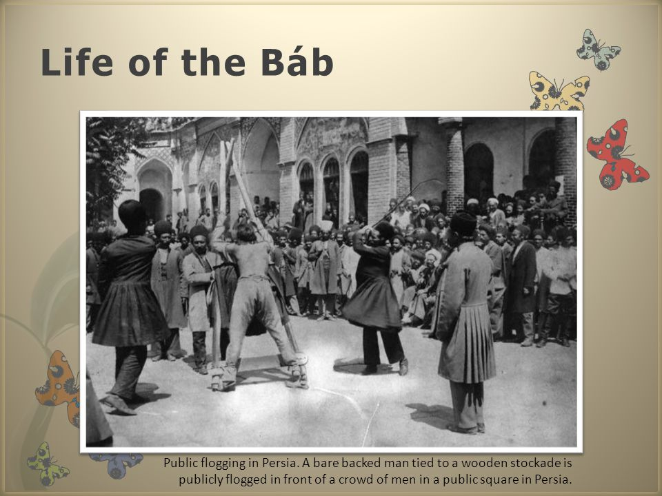 Life of the Báb Public flogging in Persia. A bare backed man tied to a wooden stockade is publicly flogged in front of a crowd of men in a public squa