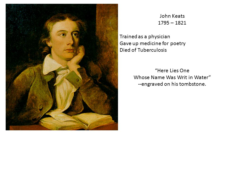 John Keats 1795 – 1821 Trained as a physician Gave up medicine for poetry Died of Tuberculosis Here Lies One Whose Name Was Writ in Water --engraved on his tombstone.
