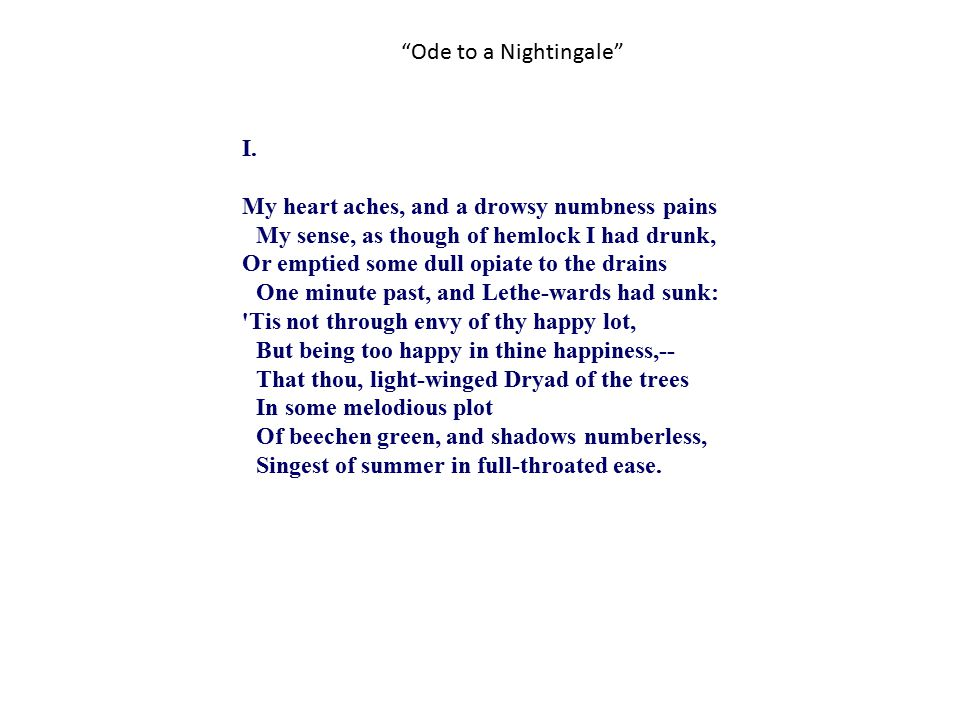 """""""Ode to a Nightingale"""" I. My heart aches, and a drowsy numbness pains My sense, as though of hemlock I had drunk, Or emptied some dull opiate to the d"""