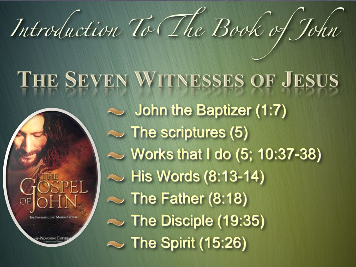 John the Baptizer (1:7) John the Baptizer (1:7) The scriptures (5) Works that I do (5; 10:37-38) His Words (8:13-14) The Father (8:18) The Disciple (19:35) The Spirit (15:26) John the Baptizer (1:7) John the Baptizer (1:7) The scriptures (5) Works that I do (5; 10:37-38) His Words (8:13-14) The Father (8:18) The Disciple (19:35) The Spirit (15:26)