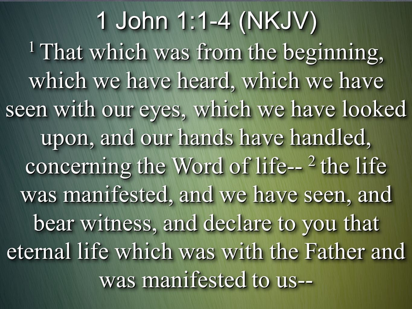 1 John 1:1-4 (NKJV) 1 That which was from the beginning, which we have heard, which we have seen with our eyes, which we have looked upon, and our hands have handled, concerning the Word of life-- 2 the life was manifested, and we have seen, and bear witness, and declare to you that eternal life which was with the Father and was manifested to us-- 1 John 1:1-4 (NKJV) 1 That which was from the beginning, which we have heard, which we have seen with our eyes, which we have looked upon, and our hands have handled, concerning the Word of life-- 2 the life was manifested, and we have seen, and bear witness, and declare to you that eternal life which was with the Father and was manifested to us--