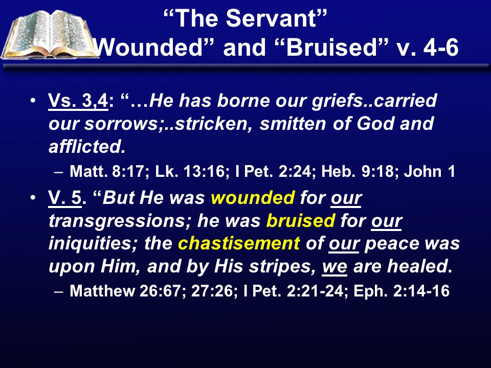 """""""The Servant"""" """" Wounded"""" and """"Bruised"""" v. 4-6 Vs. 3,4: """"…He has borne our griefs..carried our sorrows;..stricken, smitten of God and afflicted. –Matt."""