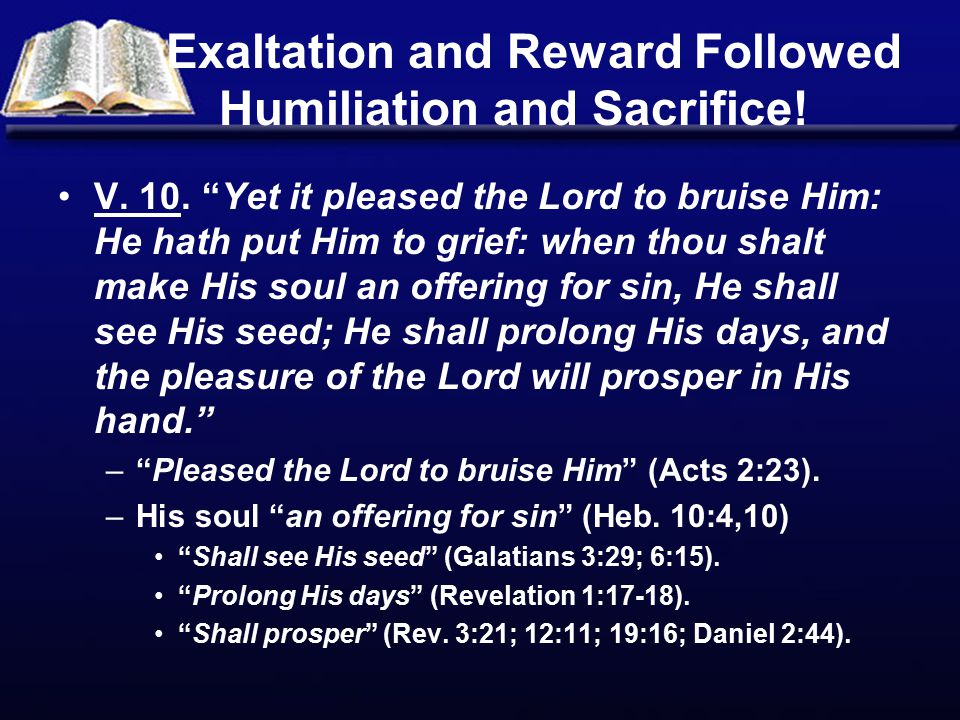 """Exaltation and Reward Followed Humiliation and Sacrifice! V. 10. """"Yet it pleased the Lord to bruise Him: He hath put Him to grief: when thou shalt mak"""
