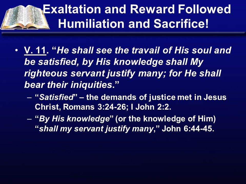 """Exaltation and Reward Followed Humiliation and Sacrifice! V. 11. """"He shall see the travail of His soul and be satisfied, by His knowledge shall My rig"""