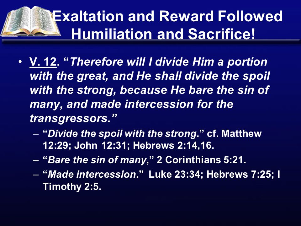 """Exaltation and Reward Followed Humiliation and Sacrifice! V. 12. """"Therefore will I divide Him a portion with the great, and He shall divide the spoil"""