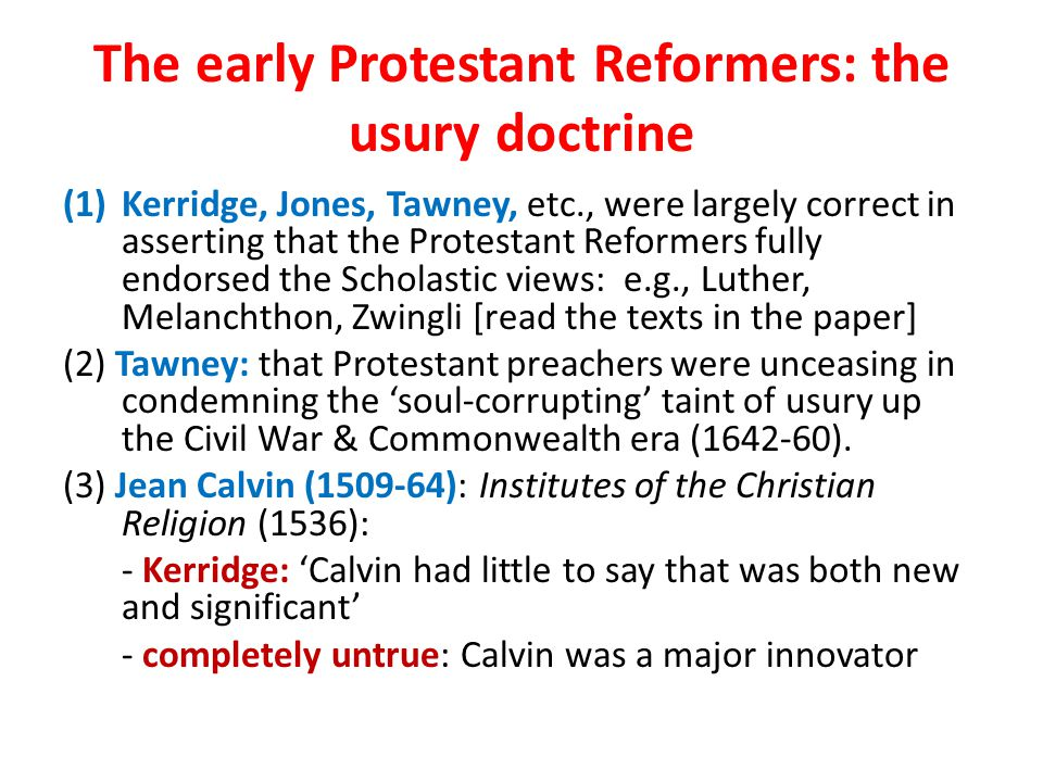 The early Protestant Reformers: the usury doctrine (1)Kerridge, Jones, Tawney, etc., were largely correct in asserting that the Protestant Reformers fully endorsed the Scholastic views: e.g., Luther, Melanchthon, Zwingli [read the texts in the paper] (2) Tawney: that Protestant preachers were unceasing in condemning the 'soul-corrupting' taint of usury up the Civil War & Commonwealth era (1642-60).