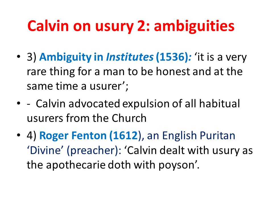 Calvin on usury 2: ambiguities 3) Ambiguity in Institutes (1536): 'it is a very rare thing for a man to be honest and at the same time a usurer'; - Calvin advocated expulsion of all habitual usurers from the Church 4) Roger Fenton (1612), an English Puritan 'Divine' (preacher): 'Calvin dealt with usury as the apothecarie doth with poyson'.
