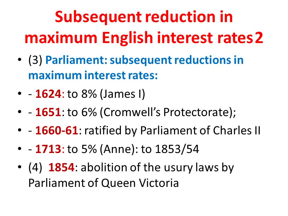 Subsequent reduction in maximum English interest rates2 (3) Parliament: subsequent reductions in maximum interest rates: - 1624: to 8% (James I) - 1651: to 6% (Cromwell's Protectorate); - 1660-61: ratified by Parliament of Charles II - 1713: to 5% (Anne): to 1853/54 (4) 1854: abolition of the usury laws by Parliament of Queen Victoria