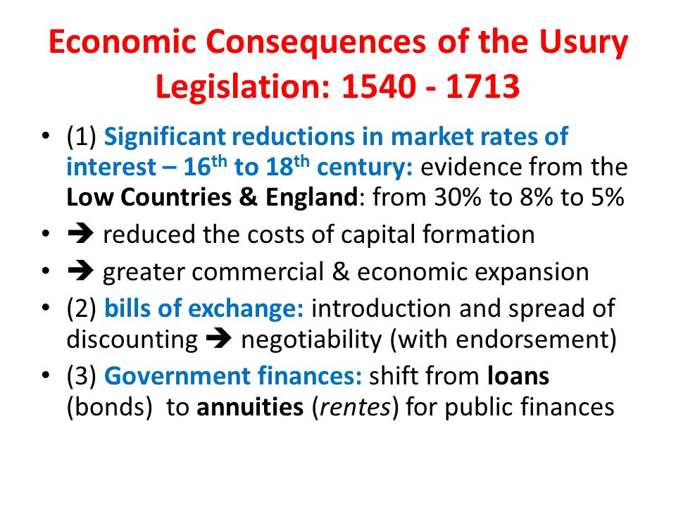 Economic Consequences of the Usury Legislation: 1540 - 1713 (1) Significant reductions in market rates of interest – 16 th to 18 th century: evidence from the Low Countries & England: from 30% to 8% to 5%  reduced the costs of capital formation  greater commercial & economic expansion (2) bills of exchange: introduction and spread of discounting  negotiability (with endorsement) (3) Government finances: shift from loans (bonds) to annuities (rentes) for public finances