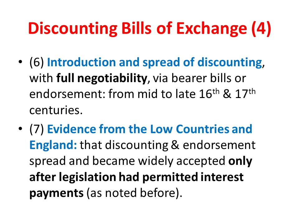 Discounting Bills of Exchange (4) (6) Introduction and spread of discounting, with full negotiability, via bearer bills or endorsement: from mid to late 16 th & 17 th centuries.