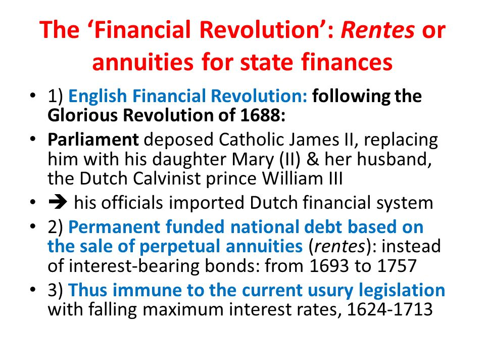 The 'Financial Revolution': Rentes or annuities for state finances 1) English Financial Revolution: following the Glorious Revolution of 1688: Parliament deposed Catholic James II, replacing him with his daughter Mary (II) & her husband, the Dutch Calvinist prince William III  his officials imported Dutch financial system 2) Permanent funded national debt based on the sale of perpetual annuities (rentes): instead of interest-bearing bonds: from 1693 to 1757 3) Thus immune to the current usury legislation with falling maximum interest rates, 1624-1713
