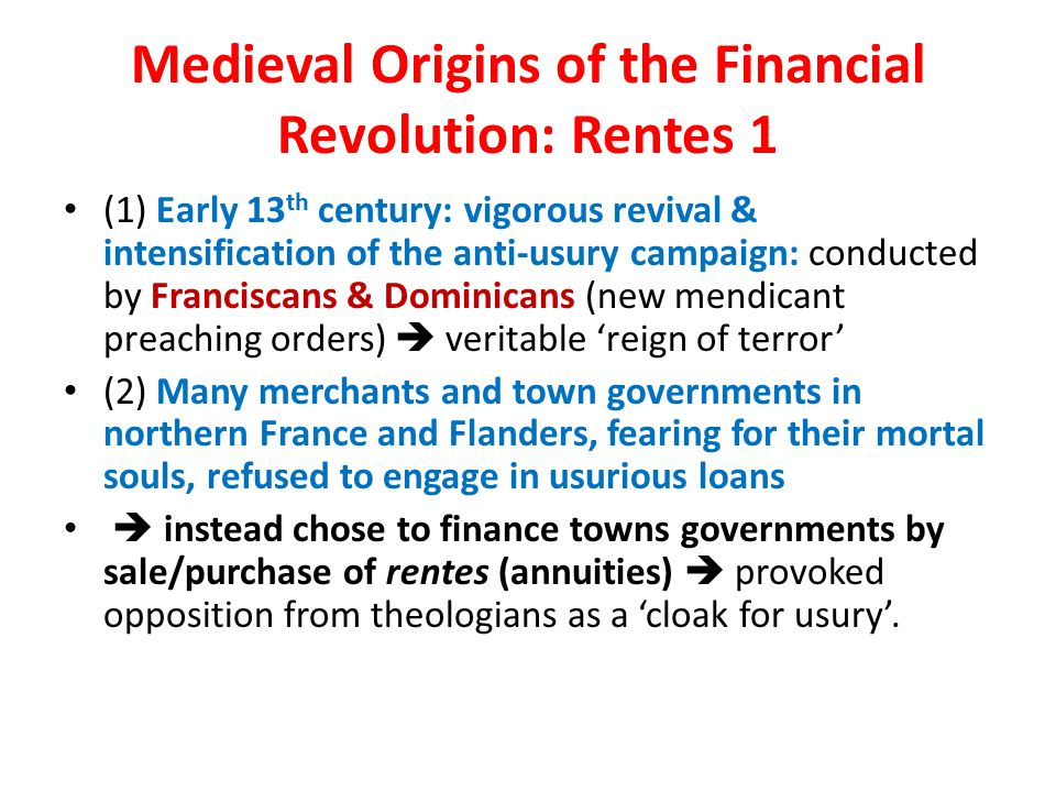 Medieval Origins of the Financial Revolution: Rentes 1 (1) Early 13 th century: vigorous revival & intensification of the anti-usury campaign: conducted by Franciscans & Dominicans (new mendicant preaching orders)  veritable 'reign of terror' (2) Many merchants and town governments in northern France and Flanders, fearing for their mortal souls, refused to engage in usurious loans  instead chose to finance towns governments by sale/purchase of rentes (annuities)  provoked opposition from theologians as a 'cloak for usury'.