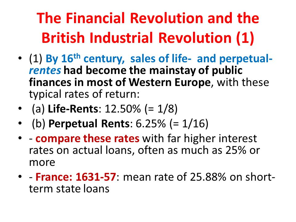 The Financial Revolution and the British Industrial Revolution (1) (1) By 16 th century, sales of life- and perpetual- rentes had become the mainstay of public finances in most of Western Europe, with these typical rates of return: (a) Life-Rents: 12.50% (= 1/8) (b) Perpetual Rents: 6.25% (= 1/16) - compare these rates with far higher interest rates on actual loans, often as much as 25% or more - France: 1631-57: mean rate of 25.88% on short- term state loans