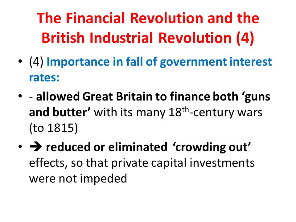 The Financial Revolution and the British Industrial Revolution (4) (4) Importance in fall of government interest rates: - allowed Great Britain to finance both 'guns and butter' with its many 18 th -century wars (to 1815)  reduced or eliminated 'crowding out' effects, so that private capital investments were not impeded