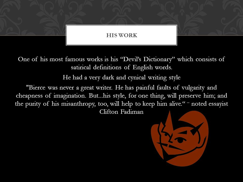 One of his most famous works is his Devil's Dictionary which consists of satirical definitions of English words.