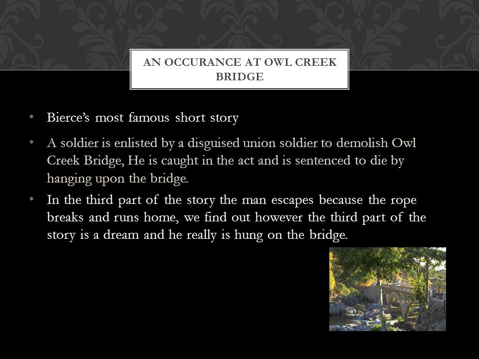Bierce's most famous short story A soldier is enlisted by a disguised union soldier to demolish Owl Creek Bridge, He is caught in the act and is sentenced to die by hanging upon the bridge.