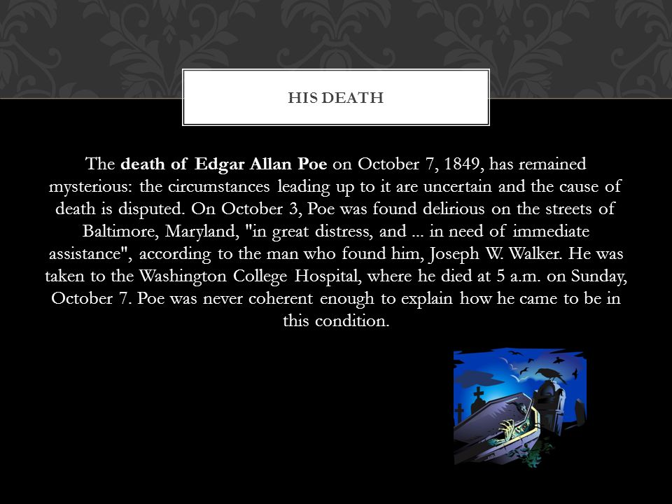 The death of Edgar Allan Poe on October 7, 1849, has remained mysterious: the circumstances leading up to it are uncertain and the cause of death is disputed.