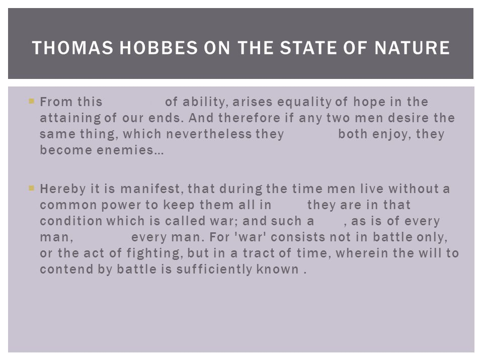 THOMAS HOBBES ON THE STATE OF NATURE  From this equality of ability, arises equality of hope in the attaining of our ends.