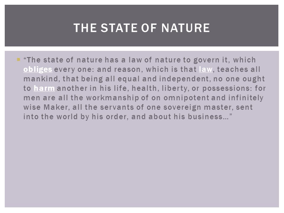  The state of nature has a law of nature to govern it, which obliges every one: and reason, which is that law, teaches all mankind, that being all equal and independent, no one ought to harm another in his life, health, liberty, or possessions: for men are all the workmanship of on omnipotent and infinitely wise Maker, all the servants of one sovereign master, sent into the world by his order, and about his business… THE STATE OF NATURE