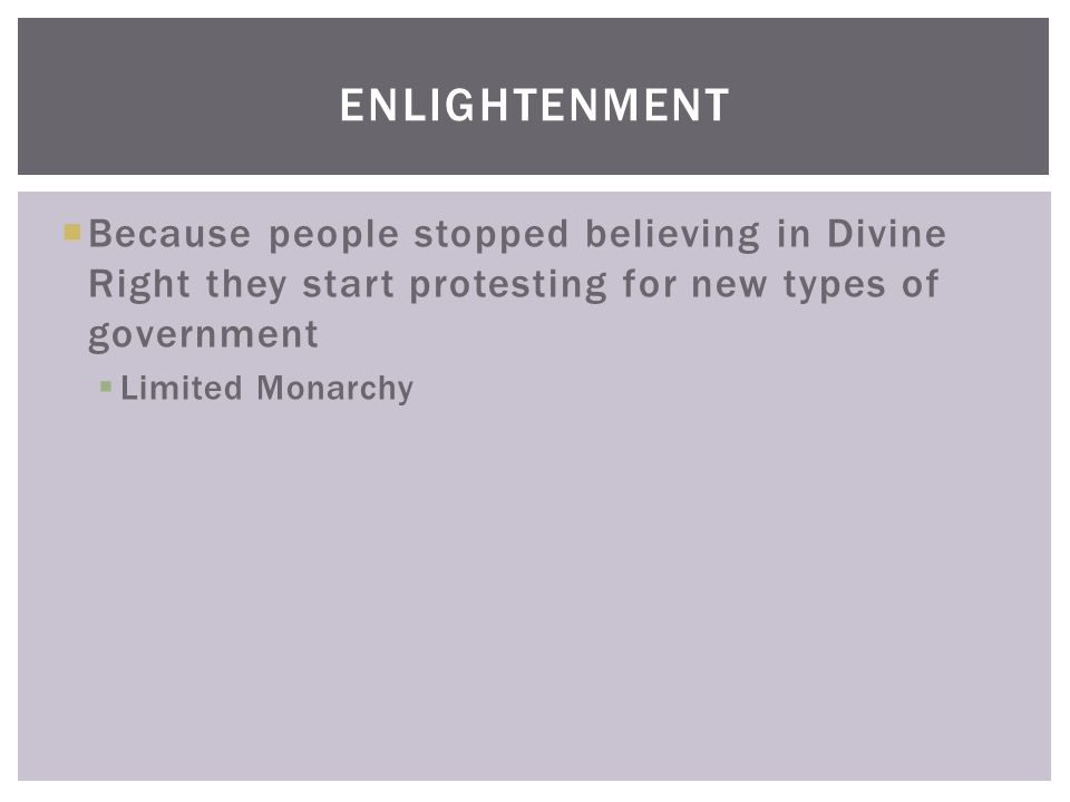  Because people stopped believing in Divine Right they start protesting for new types of government  Limited Monarchy ENLIGHTENMENT