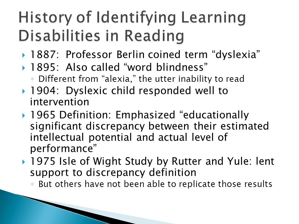  1887: Professor Berlin coined term dyslexia  1895: Also called word blindness ◦ Different from alexia, the utter inability to read  1904: Dyslexic child responded well to intervention  1965 Definition: Emphasized educationally significant discrepancy between their estimated intellectual potential and actual level of performance  1975 Isle of Wight Study by Rutter and Yule: lent support to discrepancy definition ◦ But others have not been able to replicate those results