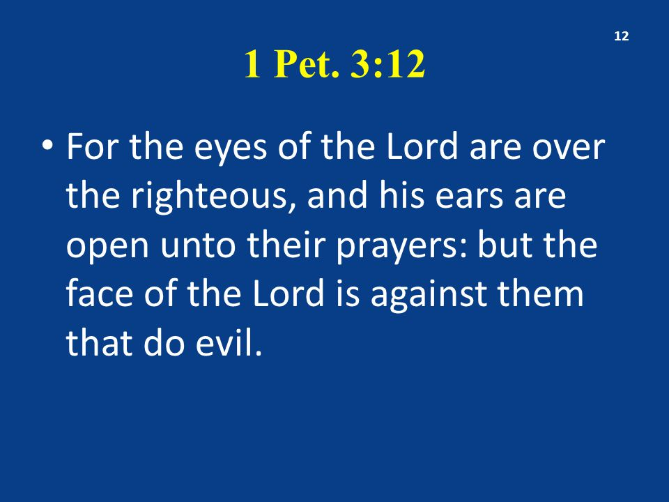 1 Pet. 3:12 For the eyes of the Lord are over the righteous, and his ears are open unto their prayers: but the face of the Lord is against them that d