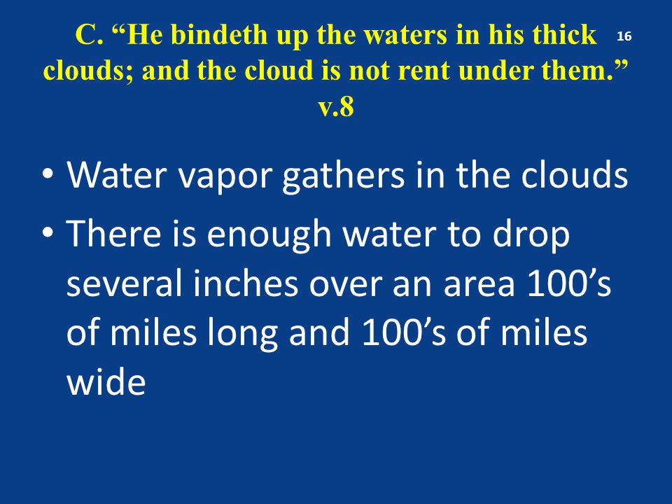 "C. ""He bindeth up the waters in his thick clouds; and the cloud is not rent under them."" v.8 Water vapor gathers in the clouds There is enough water t"
