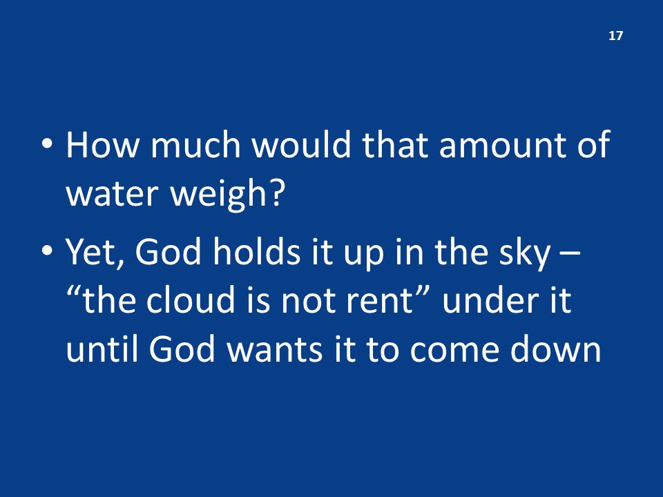 "How much would that amount of water weigh? Yet, God holds it up in the sky – ""the cloud is not rent"" under it until God wants it to come down 17"