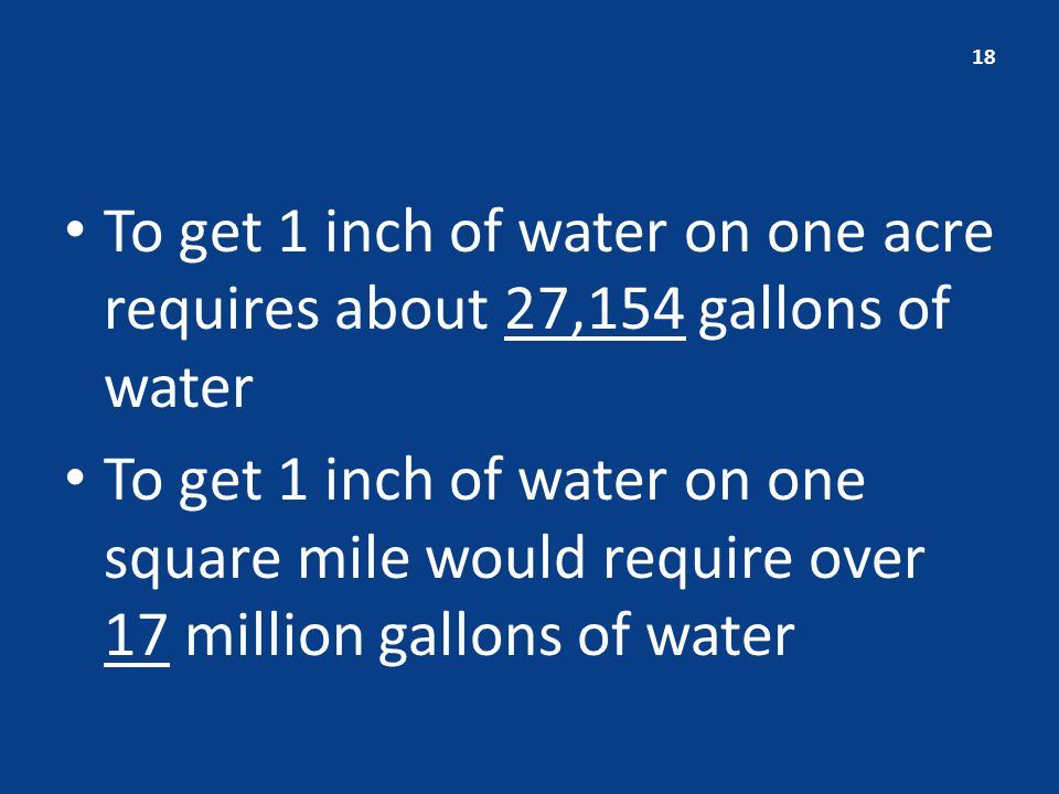 To get 1 inch of water on one acre requires about 27,154 gallons of water To get 1 inch of water on one square mile would require over 17 million gallons of water 18