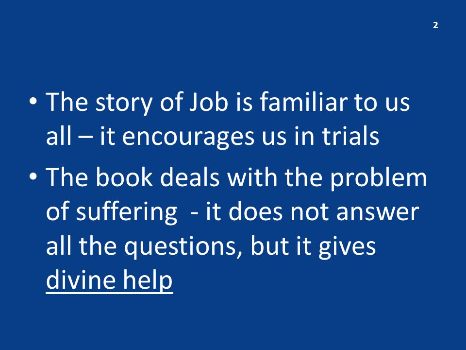 The story of Job is familiar to us all – it encourages us in trials The book deals with the problem of suffering - it does not answer all the questions, but it gives divine help 2
