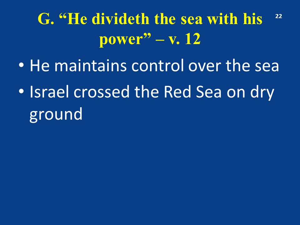 "G. ""He divideth the sea with his power"" – v. 12 He maintains control over the sea Israel crossed the Red Sea on dry ground 22"