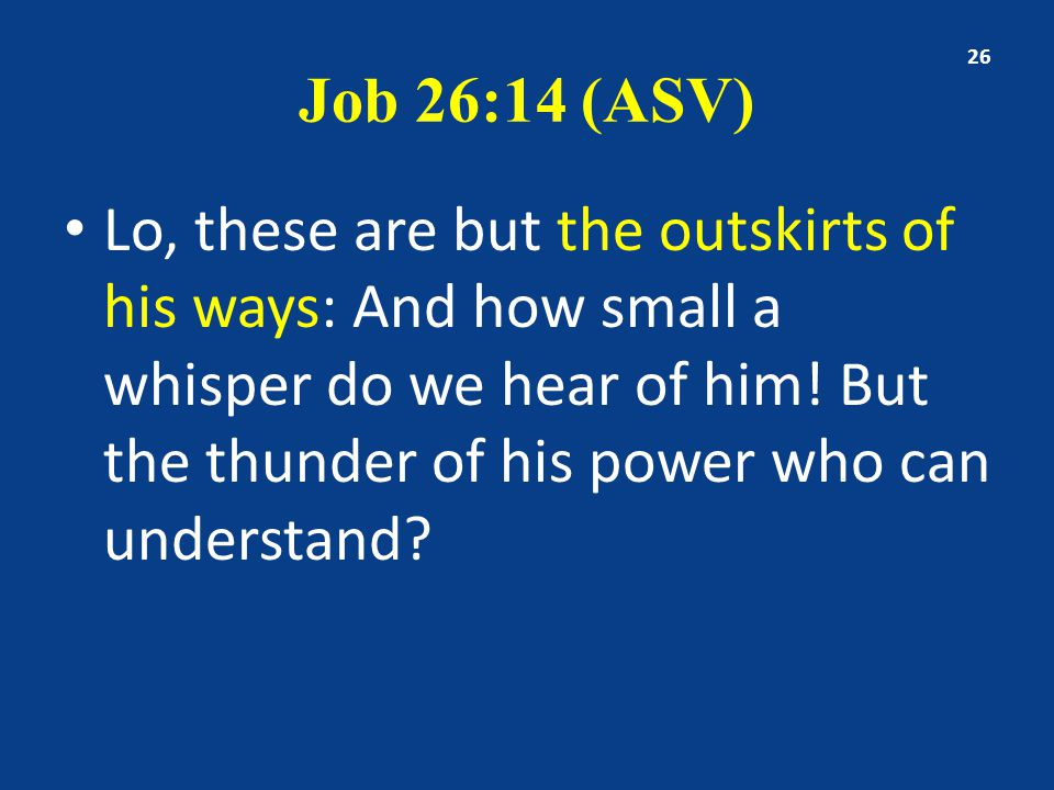Job 26:14 (ASV) Lo, these are but the outskirts of his ways: And how small a whisper do we hear of him! But the thunder of his power who can understan