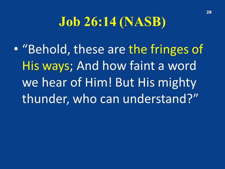 Job 26:14 (NASB) Behold, these are the fringes of His ways; And how faint a word we hear of Him.