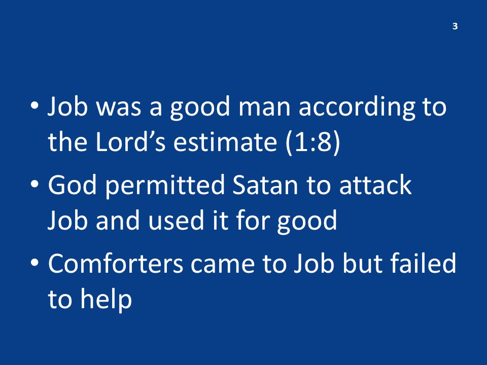 Job was a good man according to the Lord's estimate (1:8) God permitted Satan to attack Job and used it for good Comforters came to Job but failed to