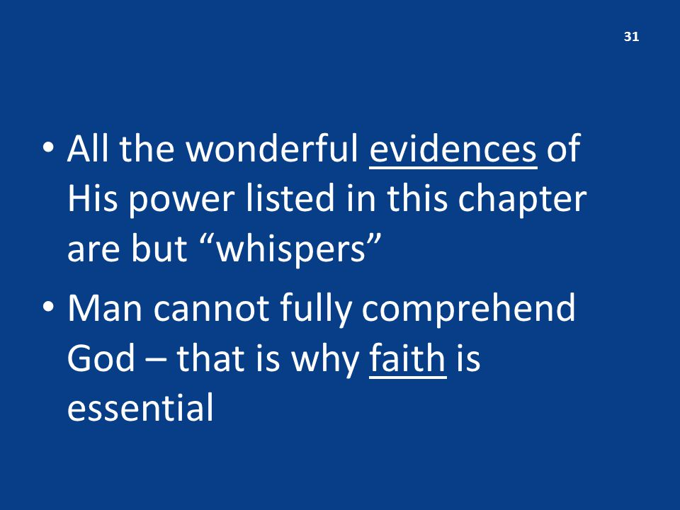All the wonderful evidences of His power listed in this chapter are but whispers Man cannot fully comprehend God – that is why faith is essential 31