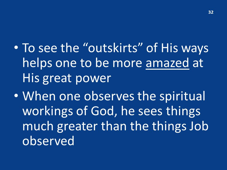 To see the outskirts of His ways helps one to be more amazed at His great power When one observes the spiritual workings of God, he sees things much greater than the things Job observed 32