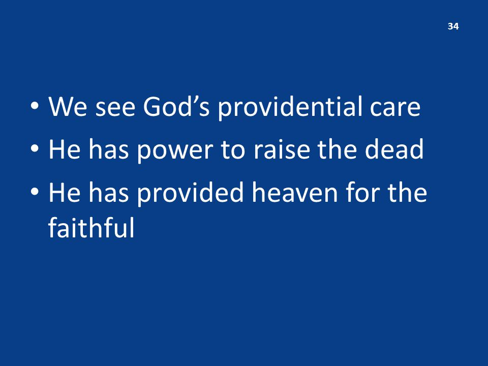 We see God's providential care He has power to raise the dead He has provided heaven for the faithful 34