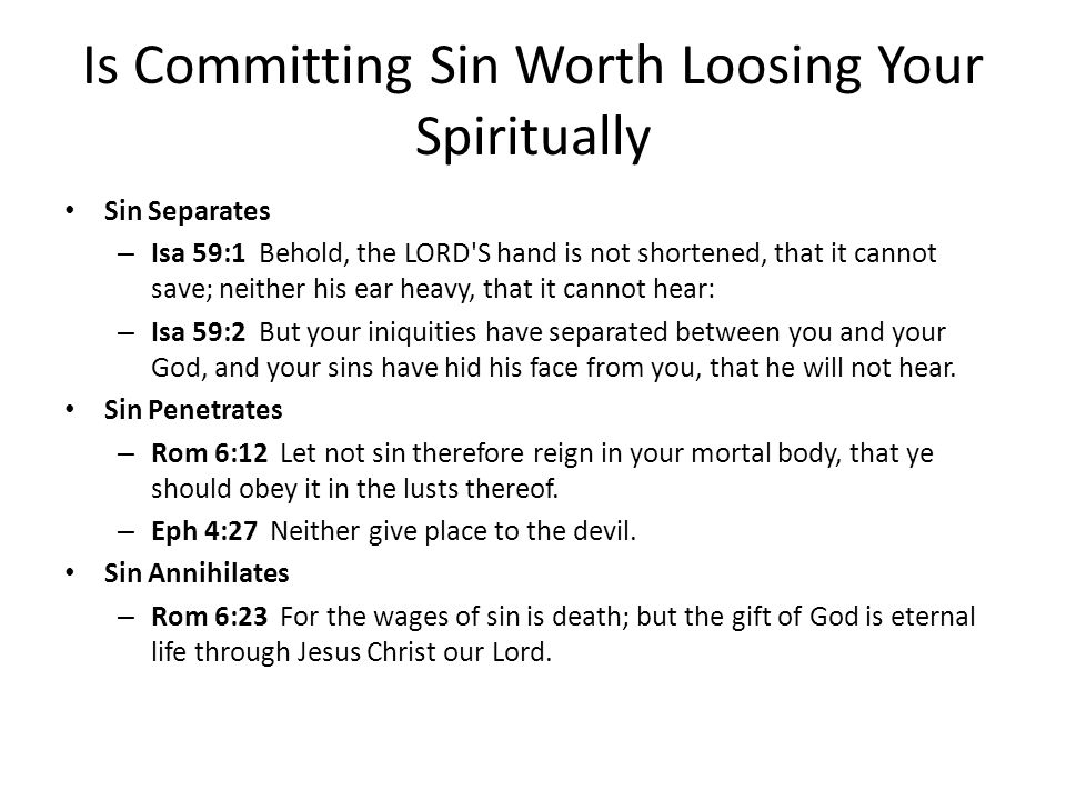 Is Committing Sin Worth Loosing Your Spiritually Sin Separates – Isa 59:1 Behold, the LORD S hand is not shortened, that it cannot save; neither his ear heavy, that it cannot hear: – Isa 59:2 But your iniquities have separated between you and your God, and your sins have hid his face from you, that he will not hear.